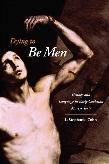 Dying to Be Men: Gender and Language in Early Christian Martyr Texts – By L. Stephanie Cobb