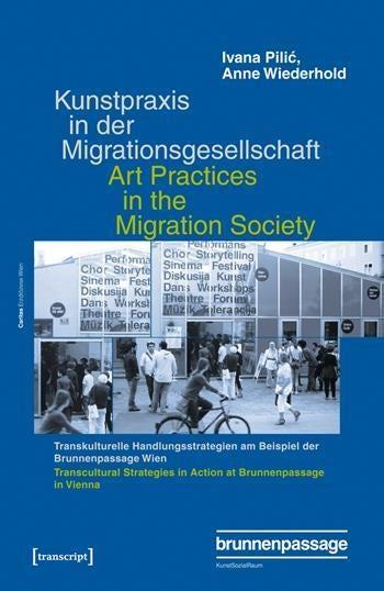 Kunstpraxis in der Migrationsgesellschaft – Transkulturelle Handlungsstrategien am Beispiel der Brunnenpassage Wien
