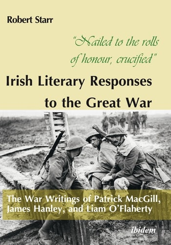 """Nailed to the rolls of honour, crucified"": Irish Literary Responses to the Great War"